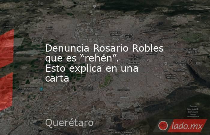 """Denuncia Rosario Robles que es """"rehén"""". Esto explica en una carta. Noticias en tiempo real"""