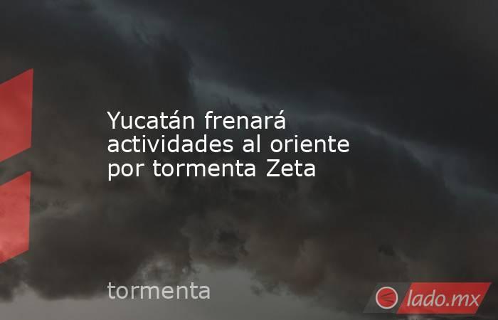 Yucatán frenará actividades al oriente por tormenta Zeta. Noticias en tiempo real