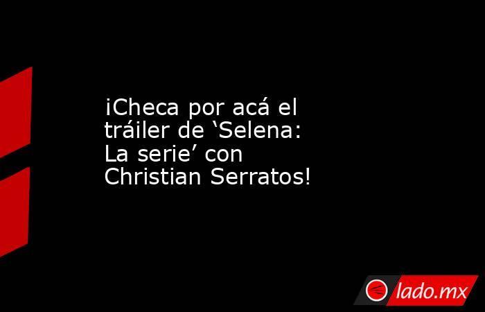¡Checa por acá el tráiler de 'Selena: La serie' con Christian Serratos!. Noticias en tiempo real