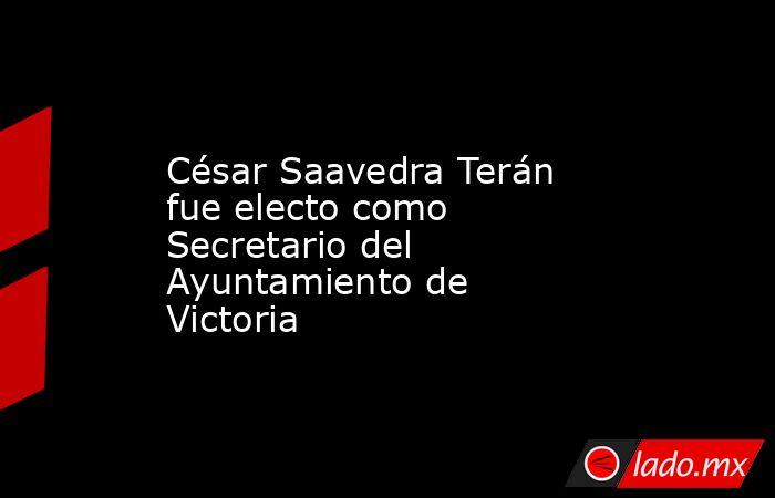 César Saavedra Terán fue electo como Secretario del Ayuntamiento de Victoria. Noticias en tiempo real