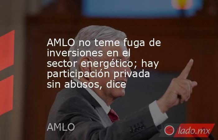AMLO no teme fuga de inversiones en el sector energético; hay participación privada sin abusos, dice. Noticias en tiempo real