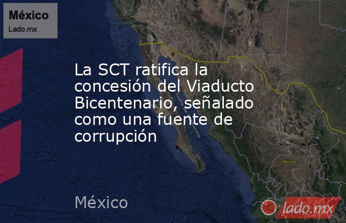 La SCT ratifica la concesión del Viaducto Bicentenario, señalado como una fuente de corrupción. Noticias en tiempo real
