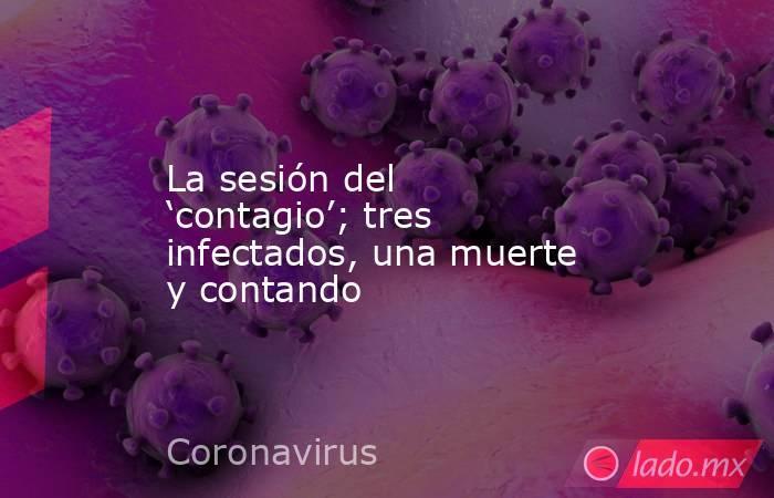 La sesión del 'contagio'; tres infectados, una muerte y contando. Noticias en tiempo real