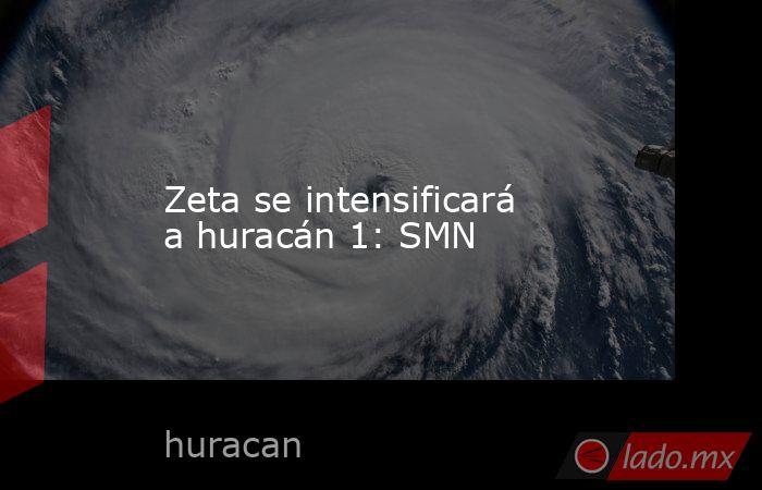 Zeta se intensificará a huracán 1: SMN. Noticias en tiempo real