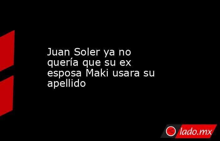 Juan Soler ya no quería que su ex esposa Maki usara su apellido. Noticias en tiempo real