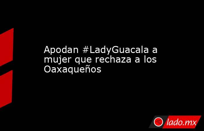 Apodan #LadyGuacala a mujer que rechaza a los Oaxaqueños. Noticias en tiempo real