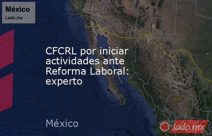 CFCRL por iniciar actividades ante Reforma Laboral: experto. Noticias en tiempo real