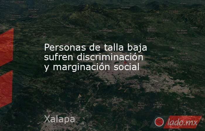 Personas de talla baja sufren discriminación y marginación social. Noticias en tiempo real