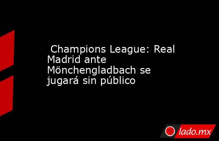 Champions League: Real Madrid ante Mönchengladbach se jugará sin público. Noticias en tiempo real