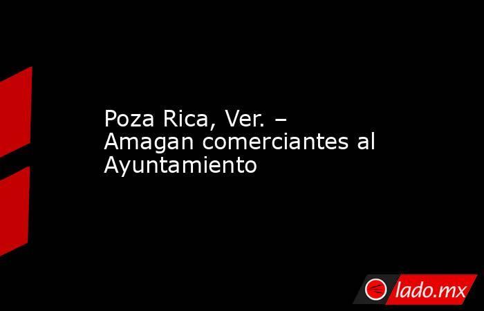 Poza Rica, Ver. – Amagan comerciantes al Ayuntamiento. Noticias en tiempo real