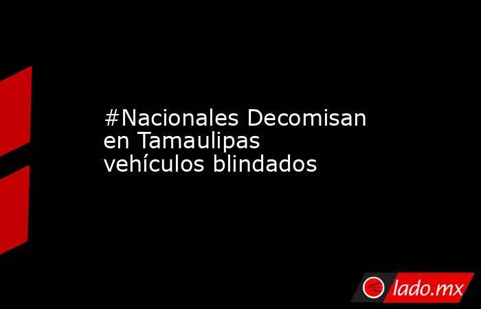 #Nacionales Decomisan en Tamaulipas vehículos blindados. Noticias en tiempo real