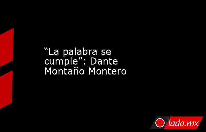"""""""La palabra se cumple"""": Dante Montaño Montero. Noticias en tiempo real"""