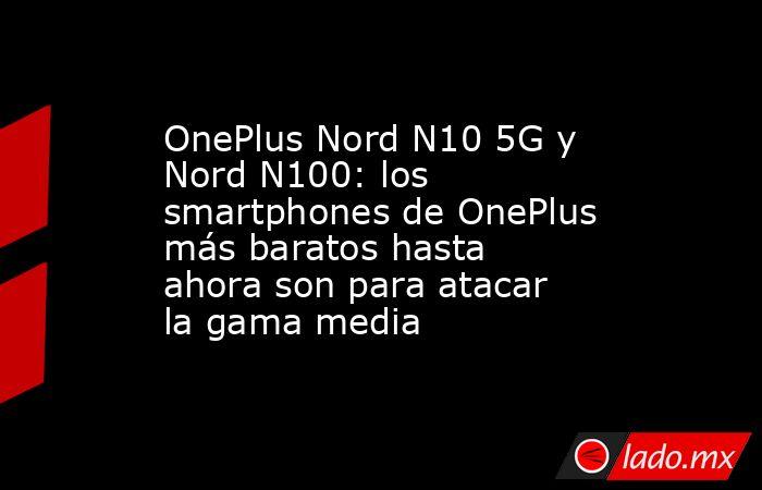 OnePlus Nord N10 5G y Nord N100: los smartphones de OnePlus más baratos hasta ahora son para atacar la gama media. Noticias en tiempo real