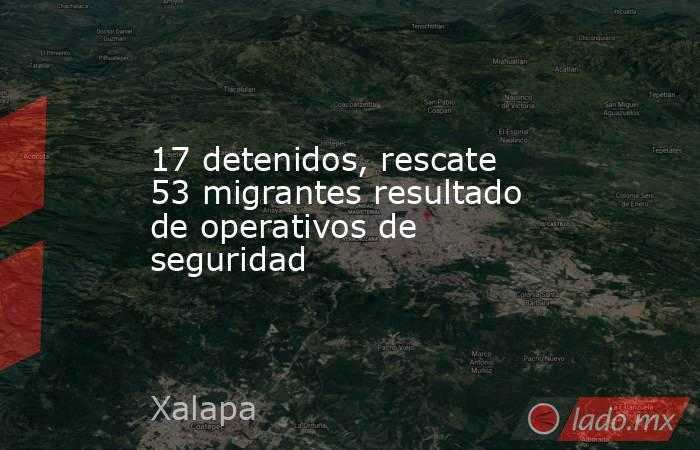 17 detenidos, rescate 53 migrantes resultado de operativos de seguridad. Noticias en tiempo real