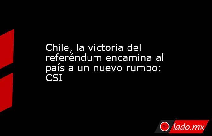 Chile, la victoria del referéndum encamina al país a un nuevo rumbo: CSI. Noticias en tiempo real