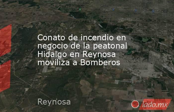 Conato de incendio en negocio de la peatonal Hidalgo en Reynosa moviliza a Bomberos. Noticias en tiempo real