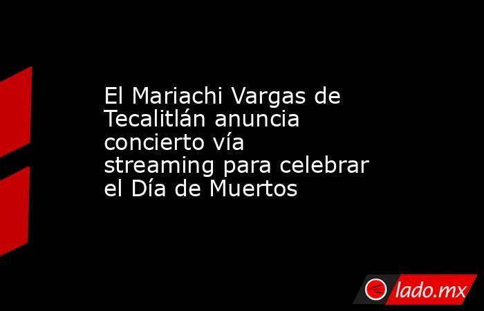 El Mariachi Vargas de Tecalitlán anuncia concierto vía streaming para celebrar el Día de Muertos. Noticias en tiempo real