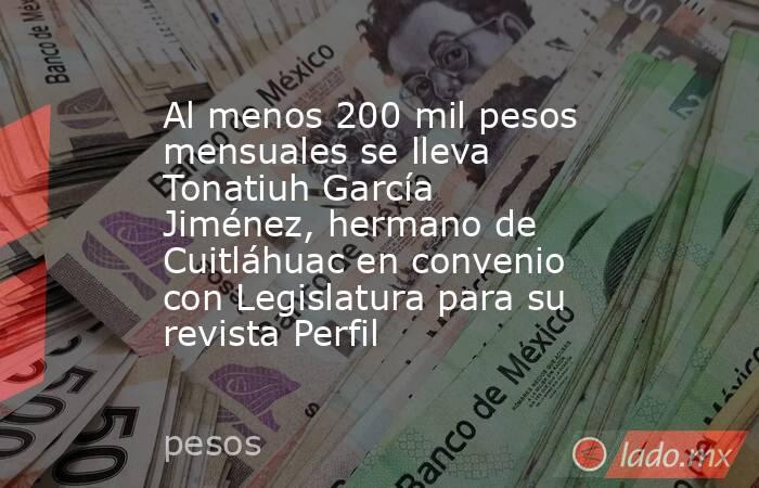 Al menos 200 mil pesos mensuales se lleva Tonatiuh García Jiménez, hermano de Cuitláhuac en convenio con Legislatura para su revista Perfil. Noticias en tiempo real