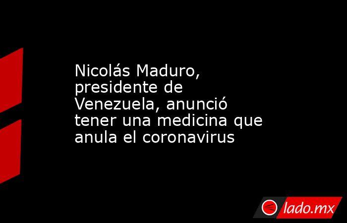 Nicolás Maduro, presidente de Venezuela, anunció tener una medicina que anula el coronavirus. Noticias en tiempo real
