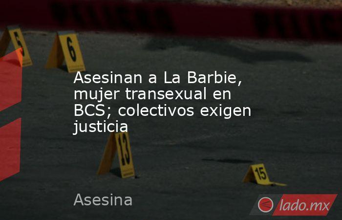 Asesinan a La Barbie, mujer transexual en BCS; colectivos exigen justicia. Noticias en tiempo real
