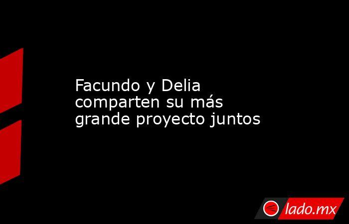 Facundo y Delia comparten su más grande proyecto juntos. Noticias en tiempo real