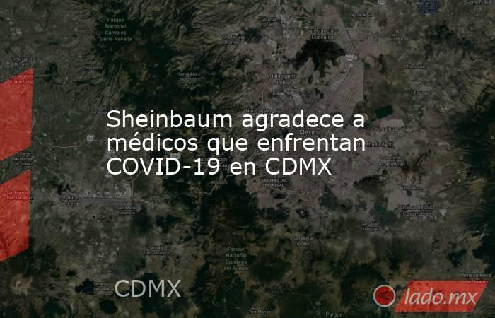 Sheinbaum agradece a médicos que enfrentan COVID-19 en CDMX. Noticias en tiempo real
