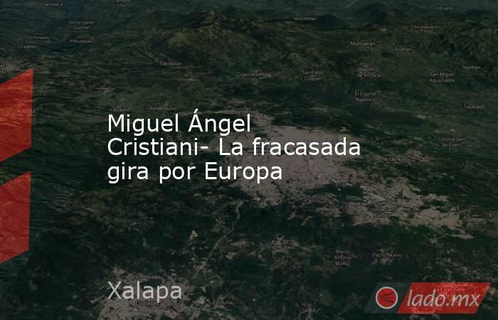 Miguel Ángel Cristiani- La fracasada gira por Europa. Noticias en tiempo real