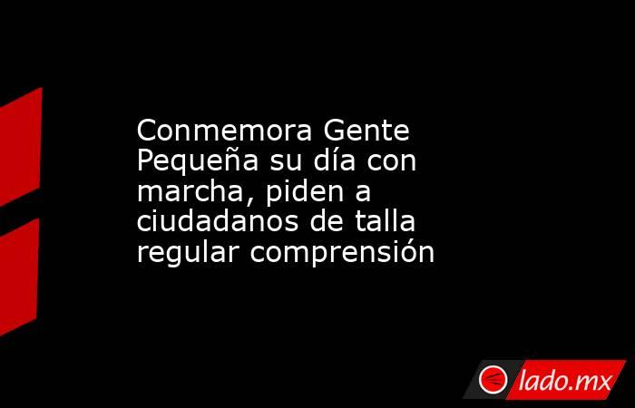 Conmemora Gente Pequeña su día con marcha, piden a ciudadanos de talla regular comprensión. Noticias en tiempo real
