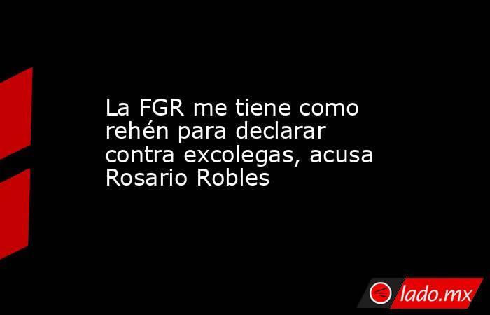 La FGR me tiene como rehén para declarar contra excolegas, acusa Rosario Robles. Noticias en tiempo real
