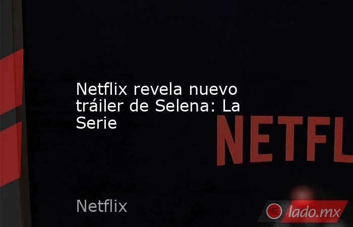 Netflix revela nuevo tráiler de Selena: La Serie. Noticias en tiempo real