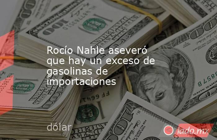 Rocío Nahle aseveró que hay un exceso de gasolinas de importaciones. Noticias en tiempo real
