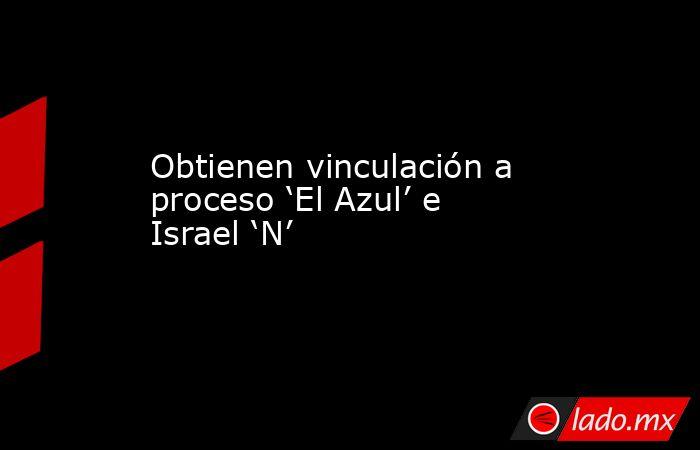 Obtienen vinculación a proceso 'El Azul' e Israel 'N'. Noticias en tiempo real