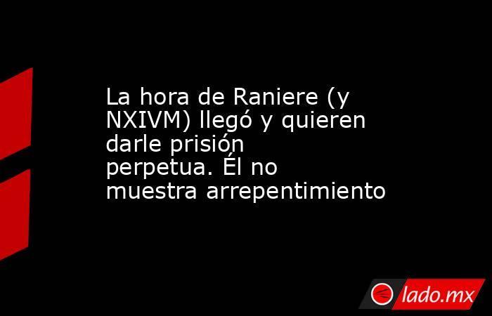 La hora de Raniere (y NXIVM) llegó y quieren darle prisión perpetua. Él no muestra arrepentimiento. Noticias en tiempo real
