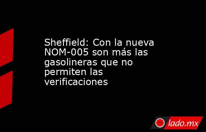 Sheffield: Con la nueva NOM-005 son más las gasolineras que no permiten las verificaciones. Noticias en tiempo real