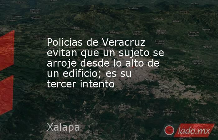 Policías de Veracruz evitan que un sujeto se arroje desde lo alto de un edificio; es su tercer intento. Noticias en tiempo real