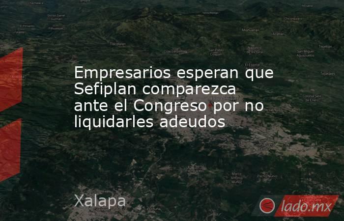 Empresarios esperan que Sefiplan comparezca ante el Congreso por no liquidarles adeudos. Noticias en tiempo real