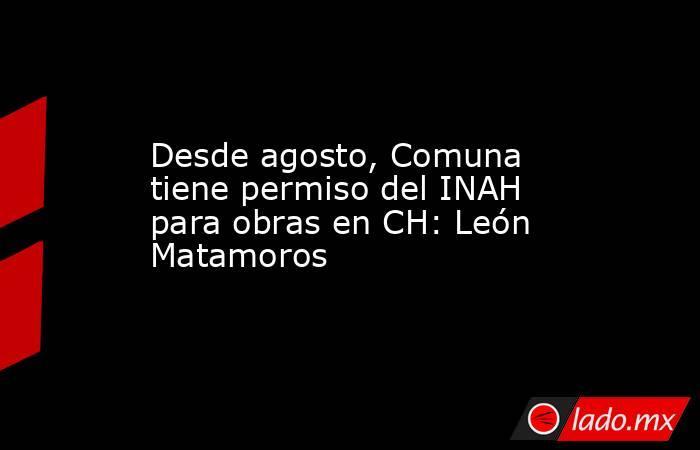 Desde agosto, Comuna tiene permiso del INAH para obras en CH: León Matamoros. Noticias en tiempo real