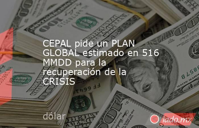 CEPAL pide un PLAN GLOBAL estimado en 516 MMDD para la recuperación de la CRISIS. Noticias en tiempo real