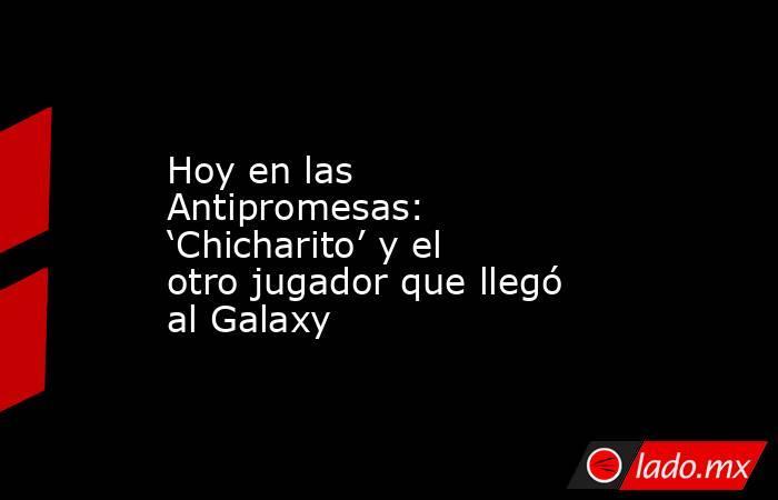 Hoy en las Antipromesas: 'Chicharito' y el otro jugador que llegó al Galaxy. Noticias en tiempo real