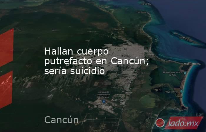 Hallan cuerpo putrefacto en Cancún; sería suicidio. Noticias en tiempo real