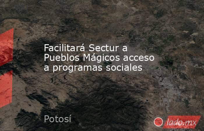 Facilitará Sectur a Pueblos Mágicos acceso a programas sociales. Noticias en tiempo real