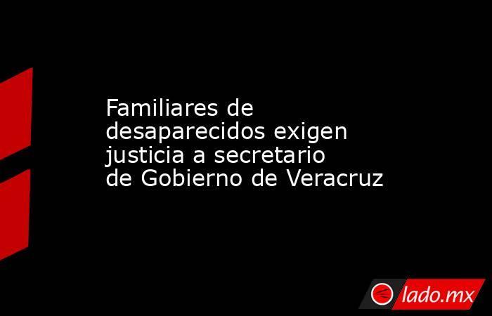 Familiares de desaparecidos exigen justicia a secretario de Gobierno de Veracruz. Noticias en tiempo real