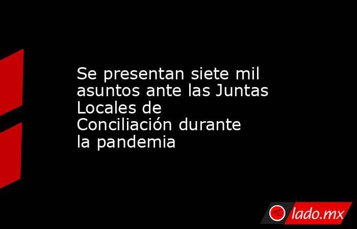 Se presentan siete mil asuntos ante las Juntas Locales de Conciliación durante la pandemia. Noticias en tiempo real