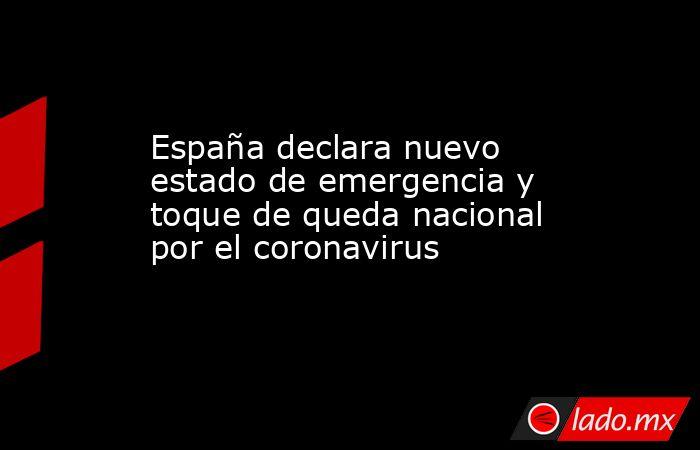 España declara nuevo estado de emergencia y toque de queda nacional por el coronavirus. Noticias en tiempo real