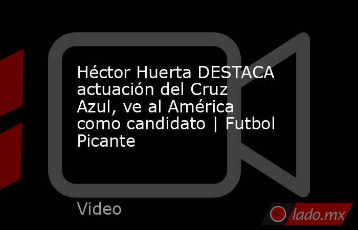 Héctor Huerta DESTACA actuación del Cruz Azul, ve al América como candidato | Futbol Picante. Noticias en tiempo real