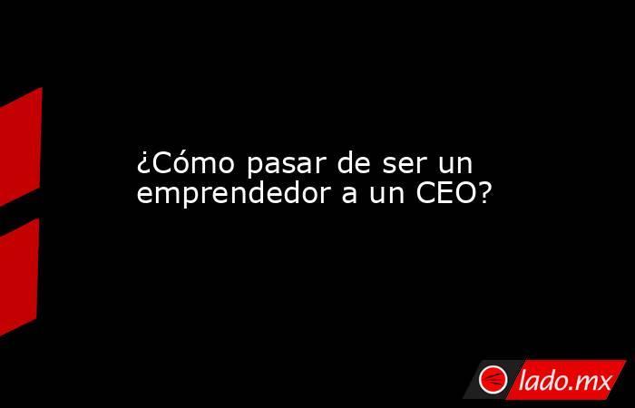 ¿Cómo pasar de ser un emprendedor a un CEO?. Noticias en tiempo real