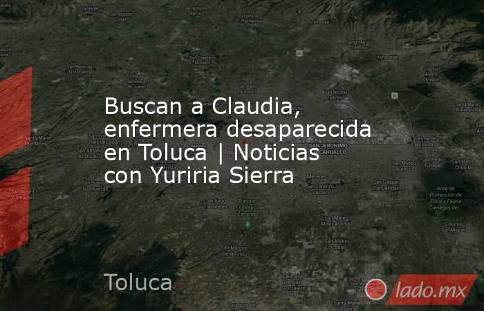Buscan a Claudia, enfermera desaparecida en Toluca   Noticias con Yuriria Sierra. Noticias en tiempo real