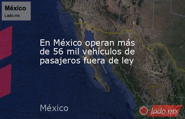 En México operan más de 56 mil vehículos de pasajeros fuera de ley. Noticias en tiempo real