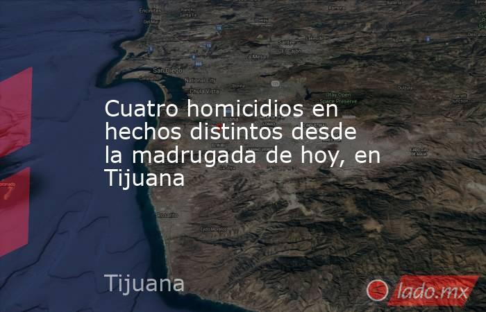 Cuatro homicidios en hechos distintos desde la madrugada de hoy, en Tijuana. Noticias en tiempo real