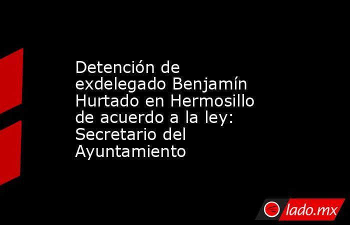 Detención de exdelegado Benjamín Hurtado en Hermosillo de acuerdo a la ley: Secretario del Ayuntamiento. Noticias en tiempo real